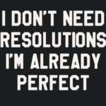 I Don't Need Resolutions I'm Already Perfect T Shirt