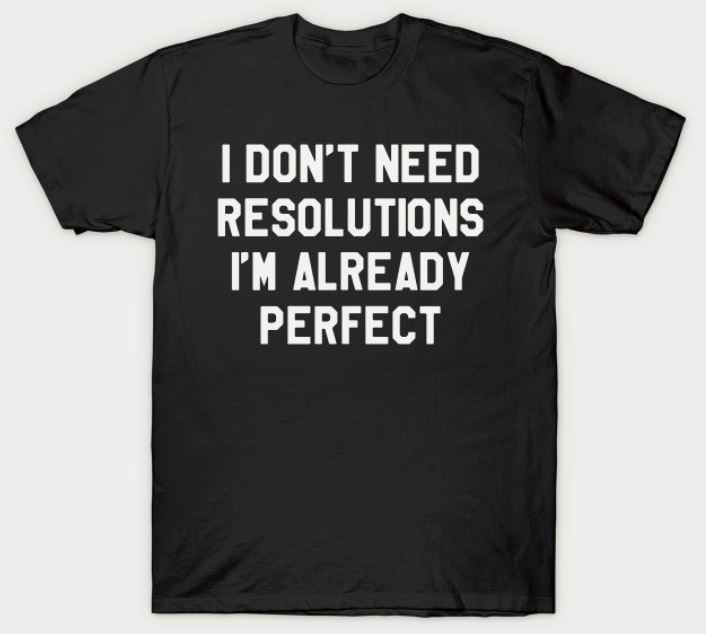 I Don't Need Resolutions I'm Already Perfect T-Shirt