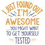I Just Found Out I'm Awesome You Might Want to Get Yourself Tested T Shirt