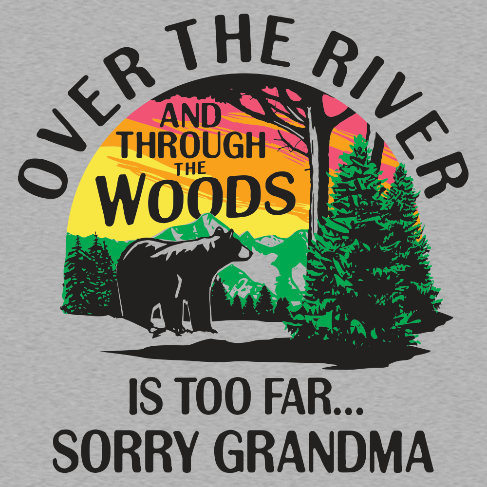 Over the River and Through the Woods is Too Far Sorry Grandma T Shirt