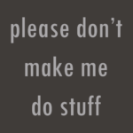 Please Don't Make Me Do Stuff T Shirt