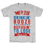 Merica Drinkin' Booze and Refusing to Lose T Shirt