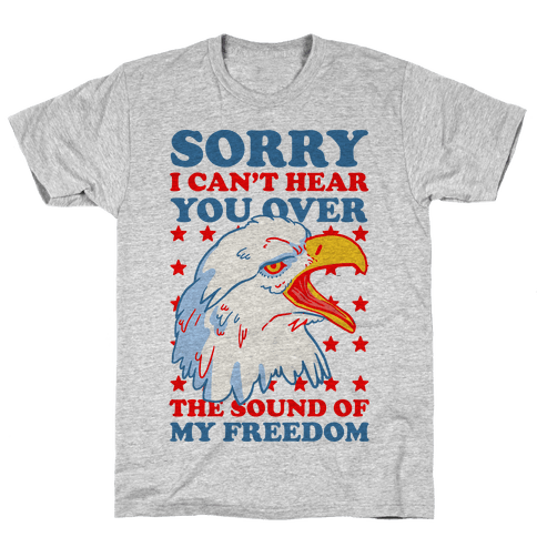 Sorry I Can't Hear You Over The Sound of My Freedom T Shirt