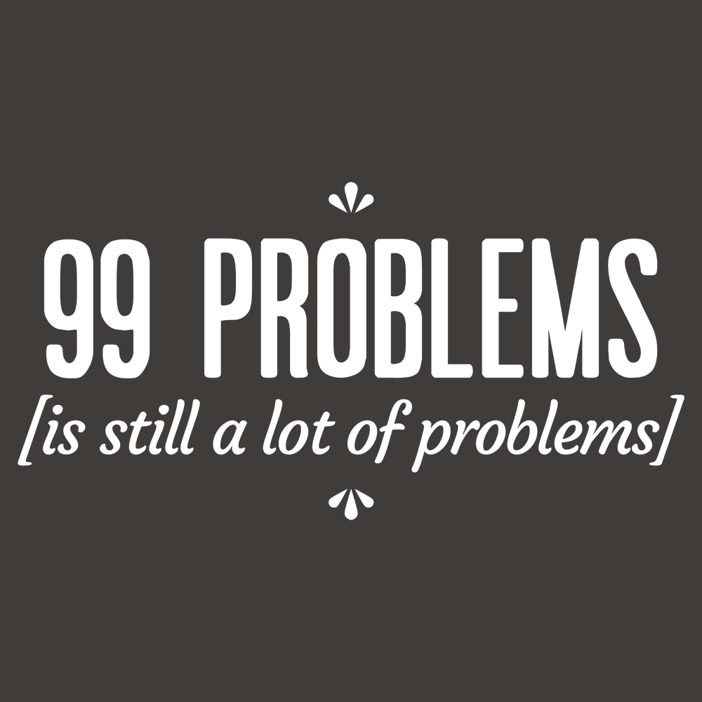 99 Problems Is Still a Lot of Problems T Shirt