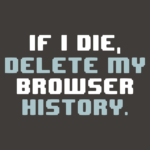 If I Die Delete My Browser History T Shirt
