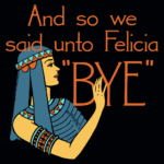 And So We Said Unto Felicia Bye T Shirt (Friday)