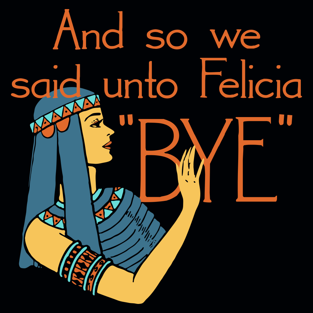 And So We Said Unto Felicia Bye T Shirt