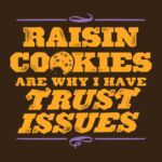 Raisin Cookies Are Why I Have Trust Issues T Shirt